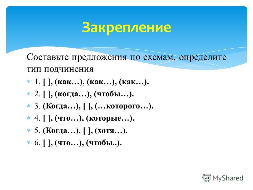 Составьте предложения по схемам, определите тип подчинения 1. [ ], (как…), (как…), (как…). 2. [ ], (когда…), (чтобы…). 3. (Когда…), [ ], (…которого…). 4. [ ], (что…), (которые…). 5. (Когда…), [ ], (хотя…). 6. [ ], (что…), (чтобы..). Закрепление