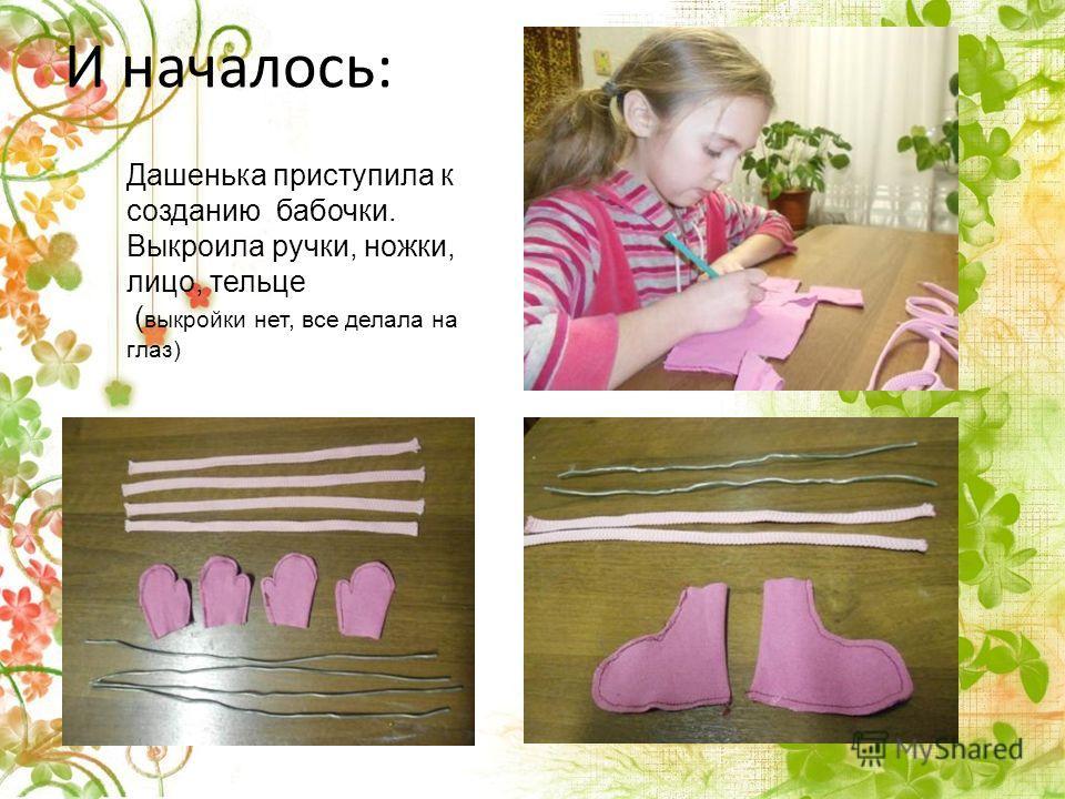 И началось: Дашенька приступила к созданию бабочки. Выкроила ручки, ножки, лицо, тельце ( выкройки нет, все делала на глаз)
