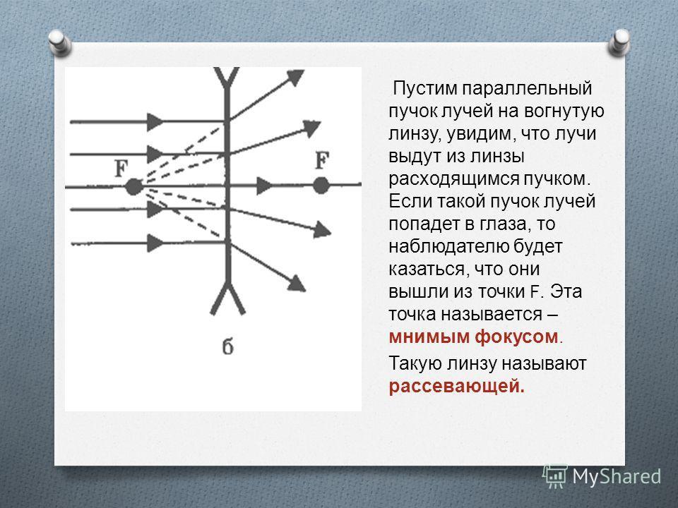 Если на линзу направить пучок параллельных лучей, то после преломления лучи пересекут оптическую ось в одной точке. Эта точка называется фокусом линзы. У каждой линзы два фокуса - по одному с каждой стороны. Расстояние от линзы до ее фокуса называют