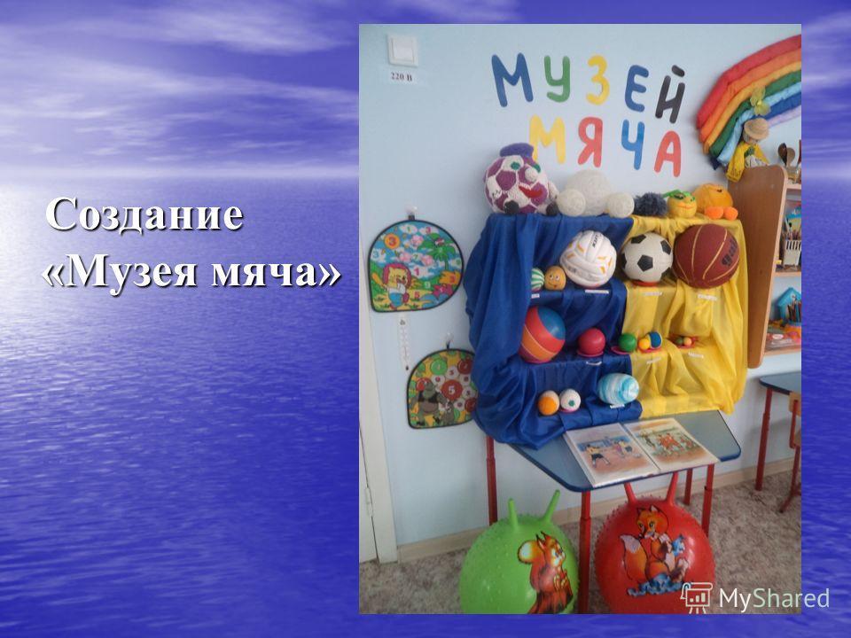Создание «Музея мяча» Создание «Музея мяча»