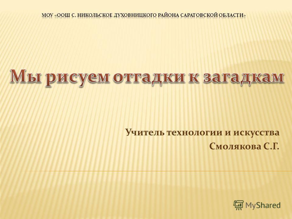 Учитель технологии и искусства Смолякова С.Г.