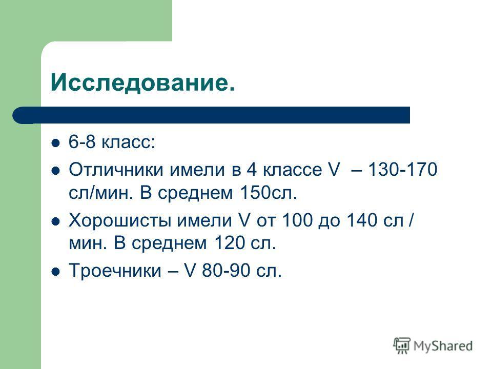 Исследование. 6-8 класс: Отличники имели в 4 классе V – 130-170 сл/мин. В среднем 150сл. Хорошисты имели V от 100 до 140 сл / мин. В среднем 120 сл. Троечники – V 80-90 сл.