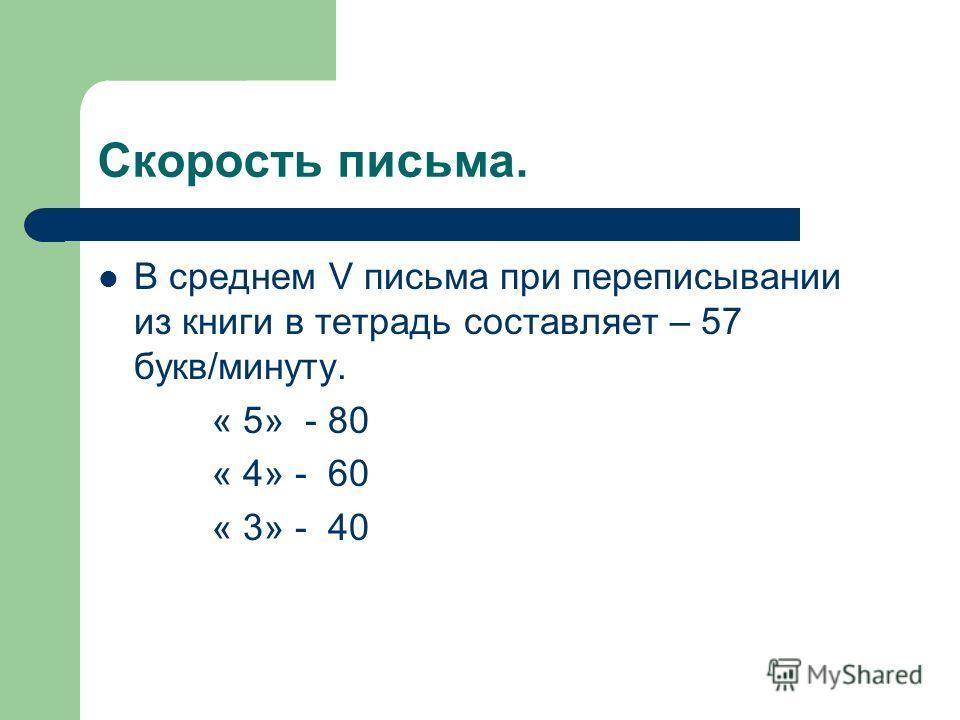 Скорость письма. В среднем V письма при переписывании из книги в тетрадь составляет – 57 букв/минуту. « 5» - 80 « 4» - 60 « 3» - 40