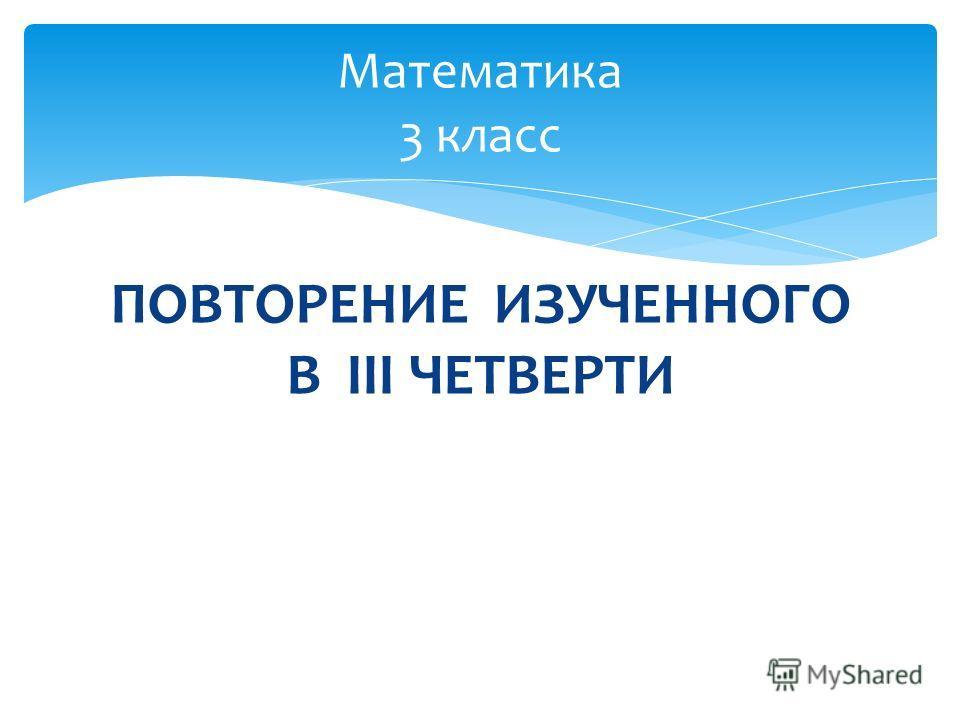 ПОВТОРЕНИЕ ИЗУЧЕННОГО В III ЧЕТВЕРТИ Математика 3 класс