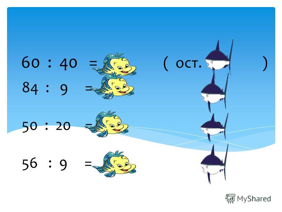 84 : 9 = 9 3 50 : 20 = 2 10 56 : 9 = 6 2 888888 60 : 40 = 1 ( ост. 20 )