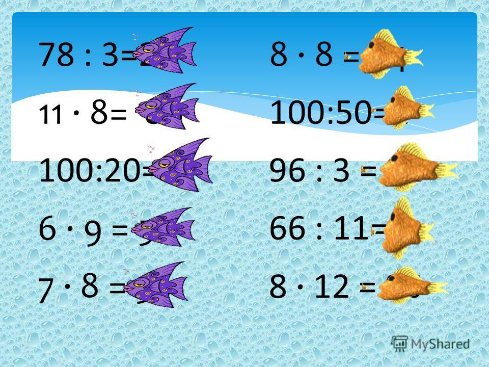 78 : 3=268 · 8 = 64 100:20=5 6 · 9 = 54 7 · 8 = 56 11 · 8= 88100:50=2 96 : 3 = 32 66 : 11=6 8 · 12 = 96
