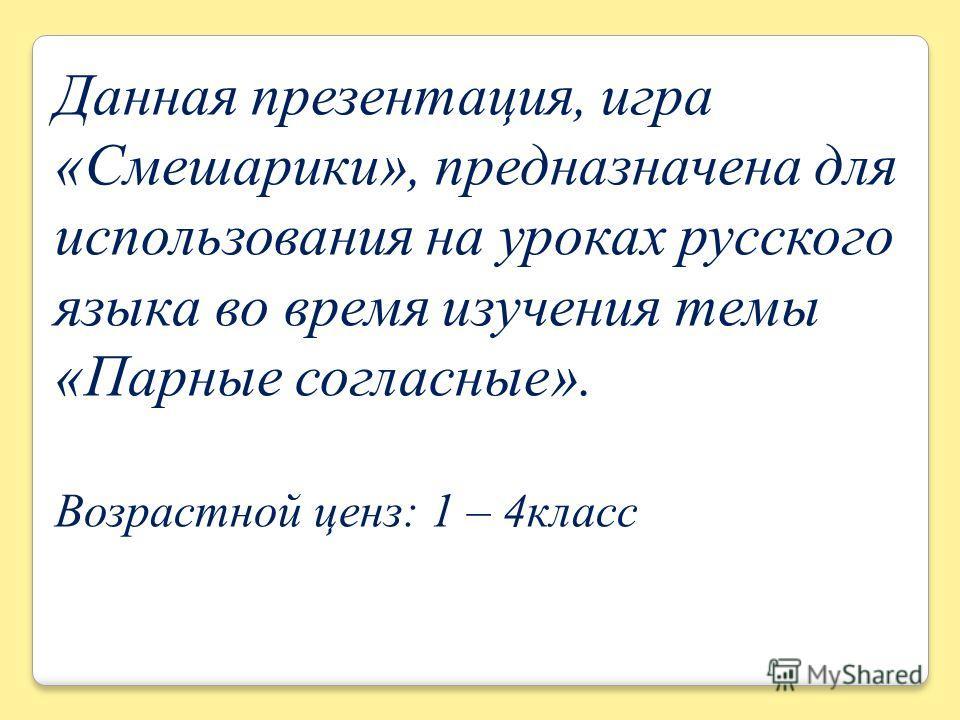 Данная презентация, игра «Смешарики», предназначена для использования на уроках русского языка во время изучения темы «Парные согласные». Возрастной ценз: 1 – 4класс