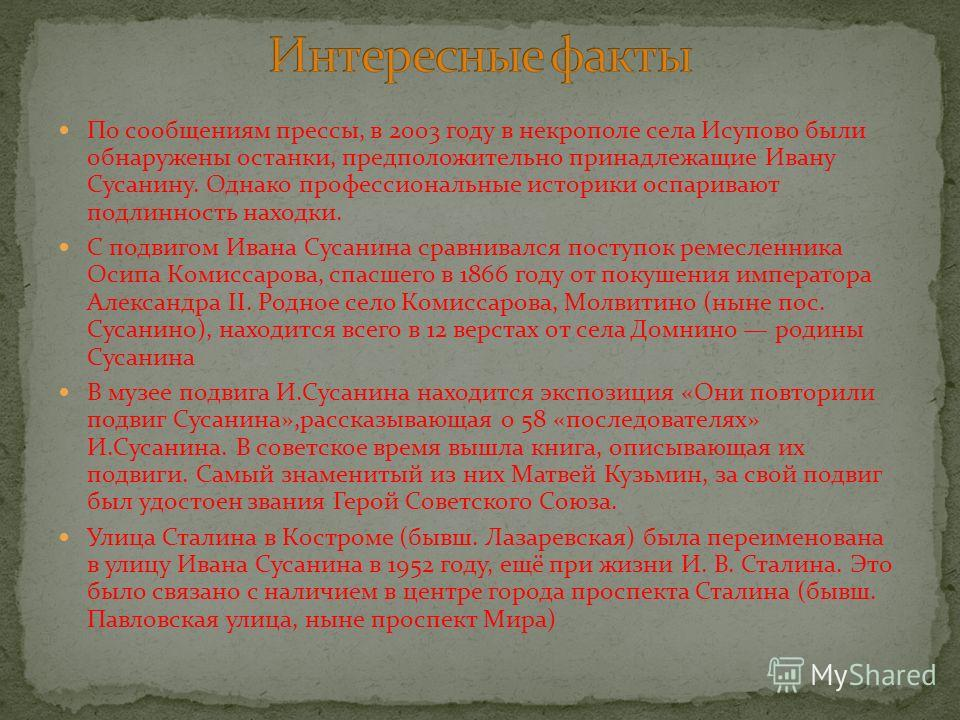 По сообщениям прессы, в 2003 году в некрополе села Исупово были обнаружены останки, предположительно принадлежащие Ивану Сусанину. Однако профессиональные историки оспаривают подлинность находки. С подвигом Ивана Сусанина сравнивался поступок ремесле