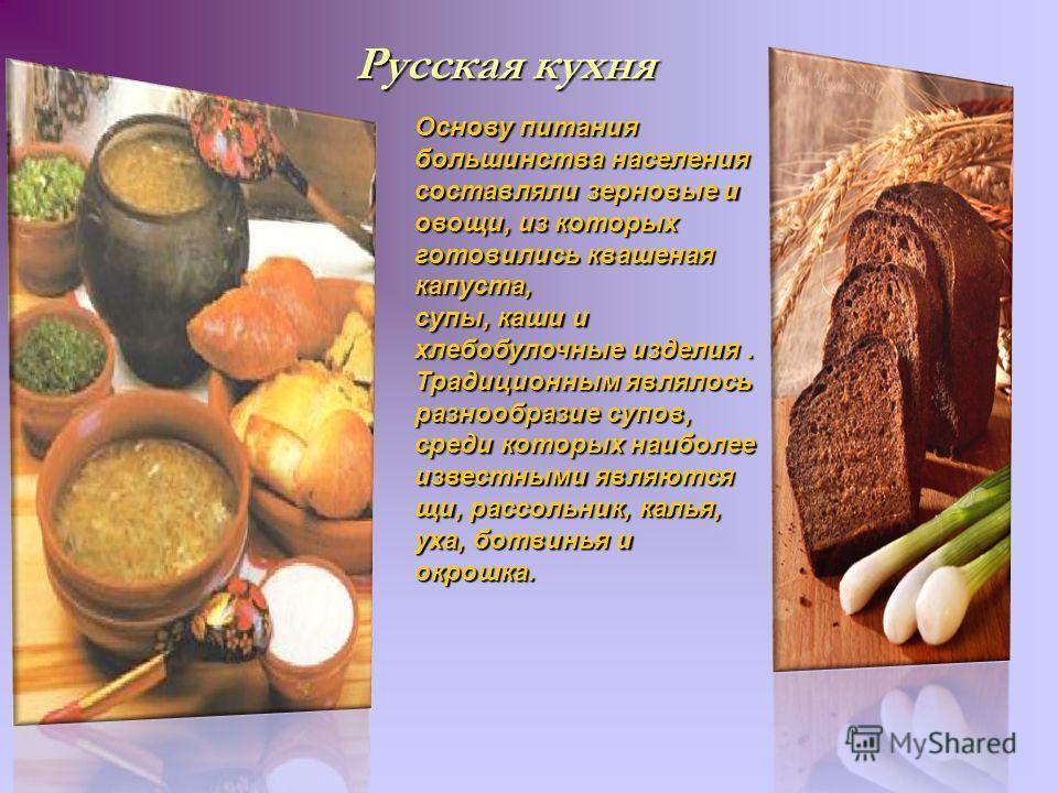 Русская кухня Основу питания большинства населения составляли зерновые и овощи, из которых готовились квашеная капуста, супы, каши и хлебобулочные изделия. Традиционным являлось разнообразие супов, среди которых наиболее известными являются щи, рассо