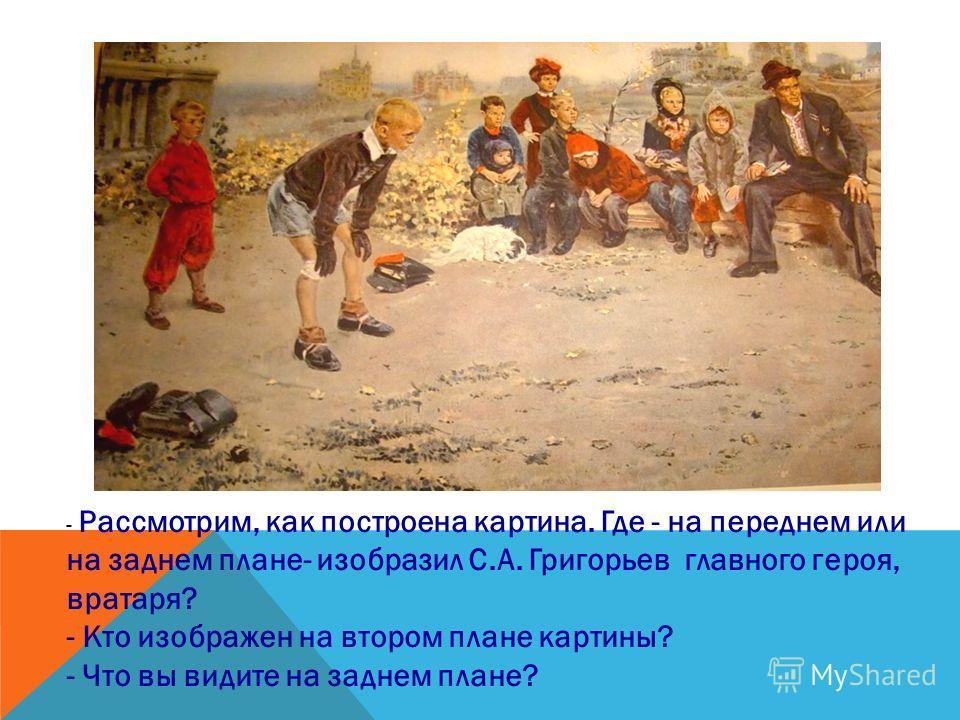 Почему картина называется «Вратарь»? -Как вы думаете, что хотел сказать художник своей картиной, какова ее основная мысль?
