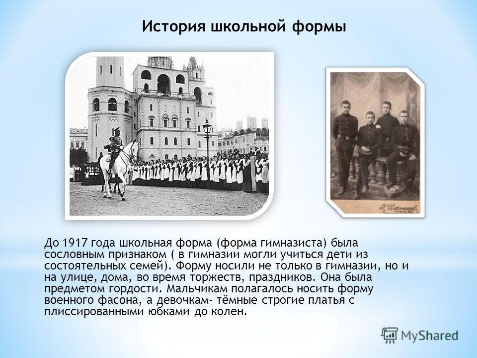 До 1917 года школьная форма (форма гимназиста) была сословным признаком ( в гимназии могли учиться дети из состоятельных семей). Форму носили не только в гимназии, но и на улице, дома, во время торжеств, праздников. Она была предметом гордости. Мальч