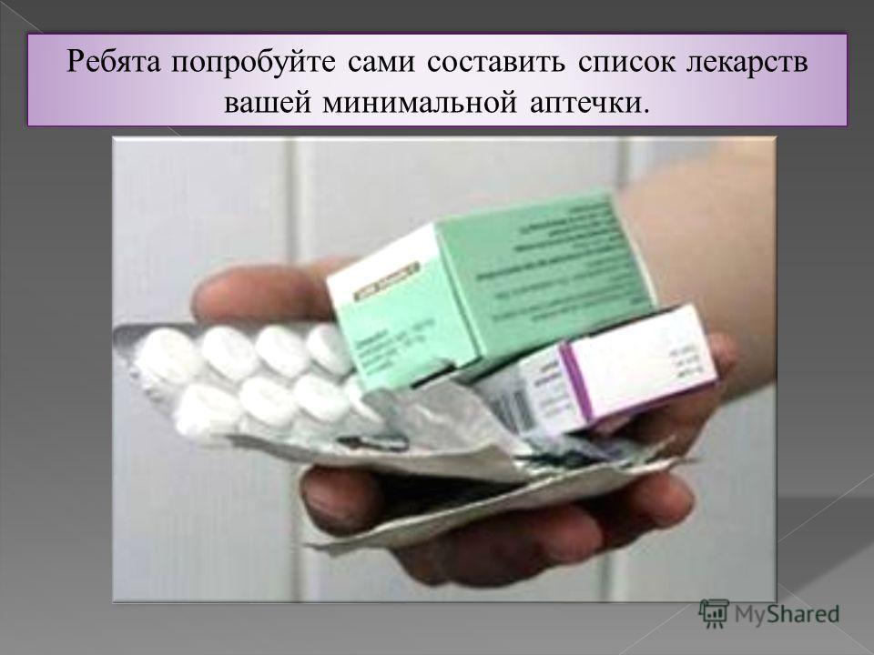 Ребята попробуйте сами составить список лекарств вашей минимальной аптечки. Ребята попробуйте сами составить список лекарств вашей минимальной аптечки.