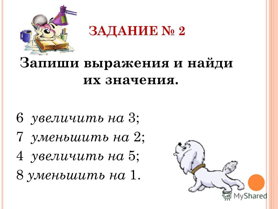 ЗАДАНИЕ 2 Запиши выражения и найди их значения. 6 увеличить на 3; 7 уменьшить на 2; 4 увеличить на 5; 8 уменьшить на 1.