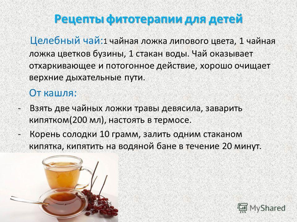 Рецепты фитотерапии для детей Целебный чай: 1 чайная ложка липового цвета, 1 чайная ложка цветков бузины, 1 стакан воды. Чай оказывает отхаркивающее и потогонное действие, хорошо очищает верхние дыхательные пути. От кашля: - Взять две чайных ложки тр
