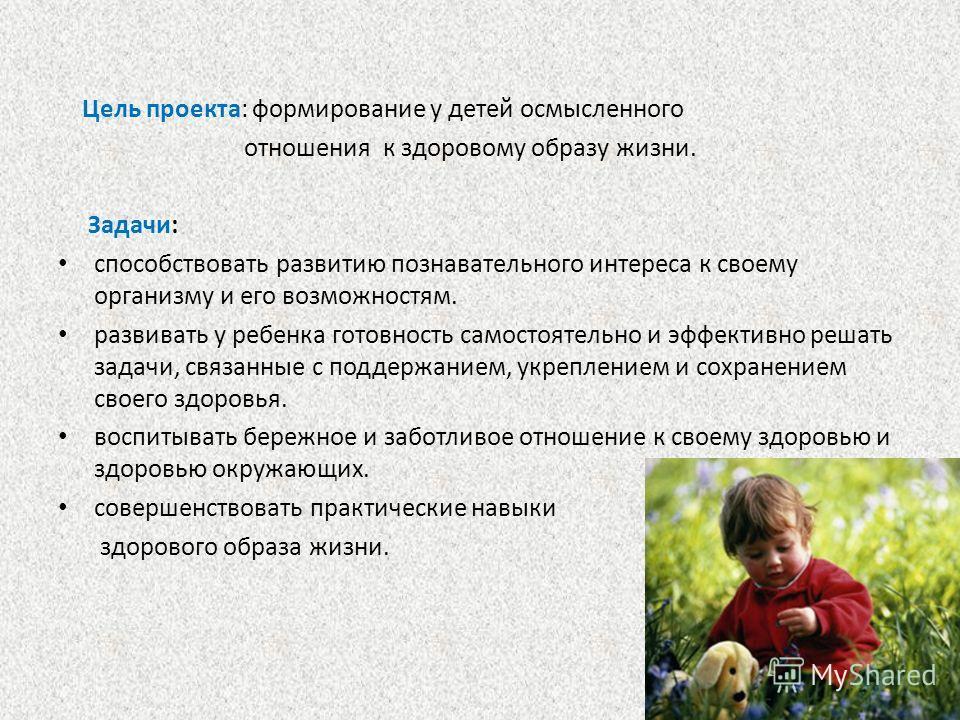 Цель проекта: формирование у детей осмысленного отношения к здоровому образу жизни. Задачи: способствовать развитию познавательного интереса к своему организму и его возможностям. развивать у ребенка готовность самостоятельно и эффективно решать зада