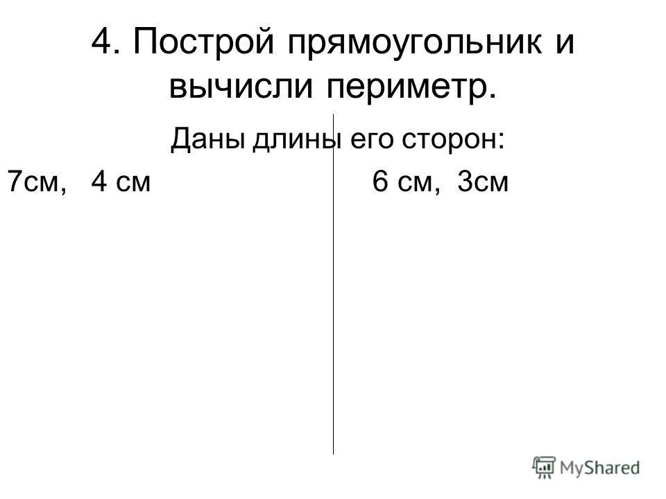 4. Построй прямоугольник и вычисли периметр. Даны длины его сторон: 7см, 4 см 6 см, 3см