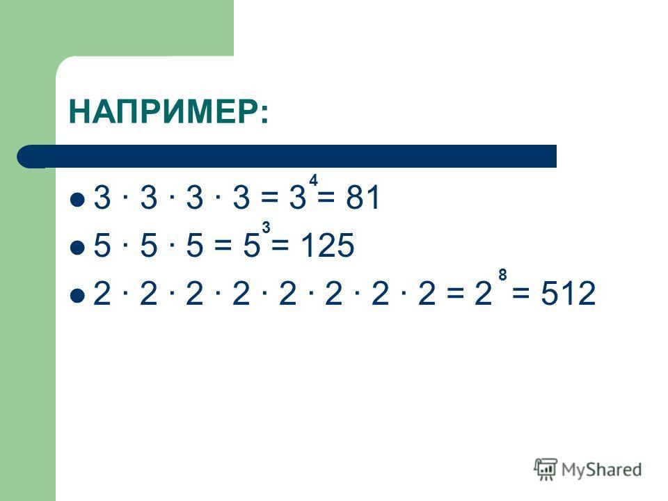НАПРИМЕР: 3 · 3 · 3 · 3 = 3 = 5 · 5 · 5 = 5 = 2 · 2 · 2 · 2 · 2 · 2 · 2 · 2 = 2 = 3 4 8
