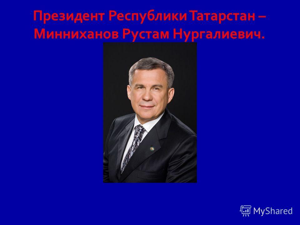 Президент Республики Татарстан – Минниханов Рустам Нургалиевич.