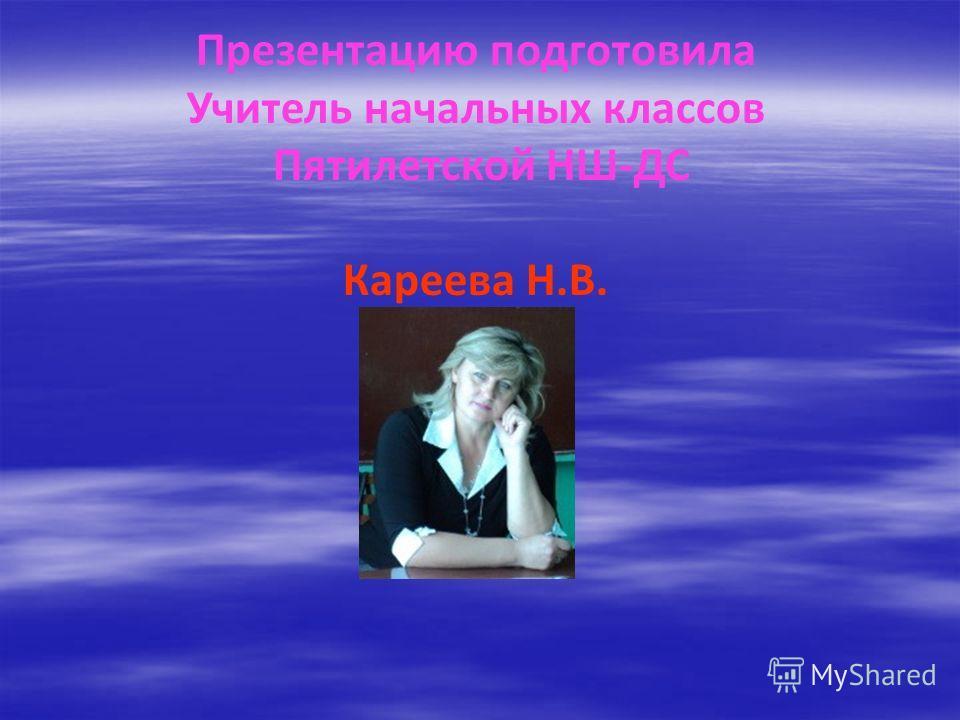 Презентацию подготовила Учитель начальных классов Пятилетской НШ-ДС Кареева Н.В.