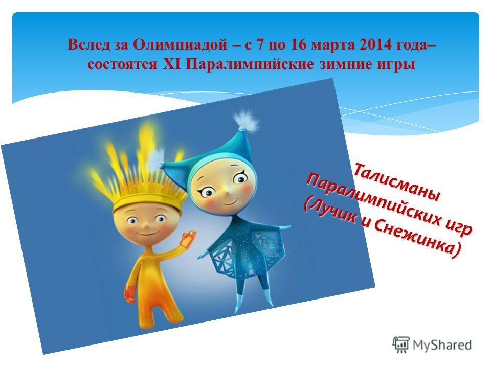 Вслед за Олимпиадой – с 7 по 16 марта 2014 года– состоятся XI Паралимпийские зимние игры Талисманы Паралимпийских игр (Лучик и Снежинка)