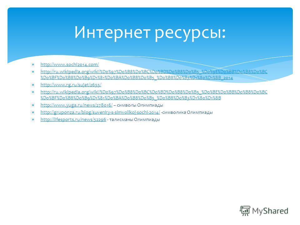 http://www.sochi2014.com/ http://ru.wikipedia.org/wiki/%D0%97%D0%B8%D0%BC%D0%BD%D0%B8%D0%B5_%D0%9E%D0%BB%D0%B8%D0%BC %D0%BF%D0%B8%D0%B9%D1%81%D0%BA%D0%B8%D0%B5_%D0%B8%D0%B3%D1%80%D1%8B_2014 http://ru.wikipedia.org/wiki/%D0%97%D0%B8%D0%BC%D0%BD%D0%B8%