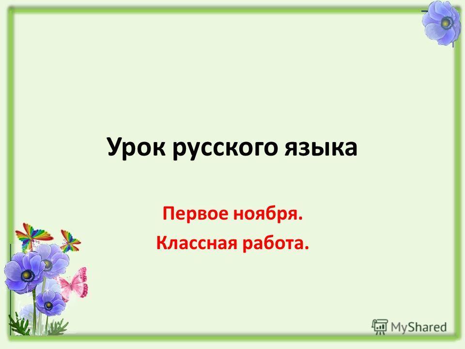 Урок русского языка Первое ноября. Классная работа.