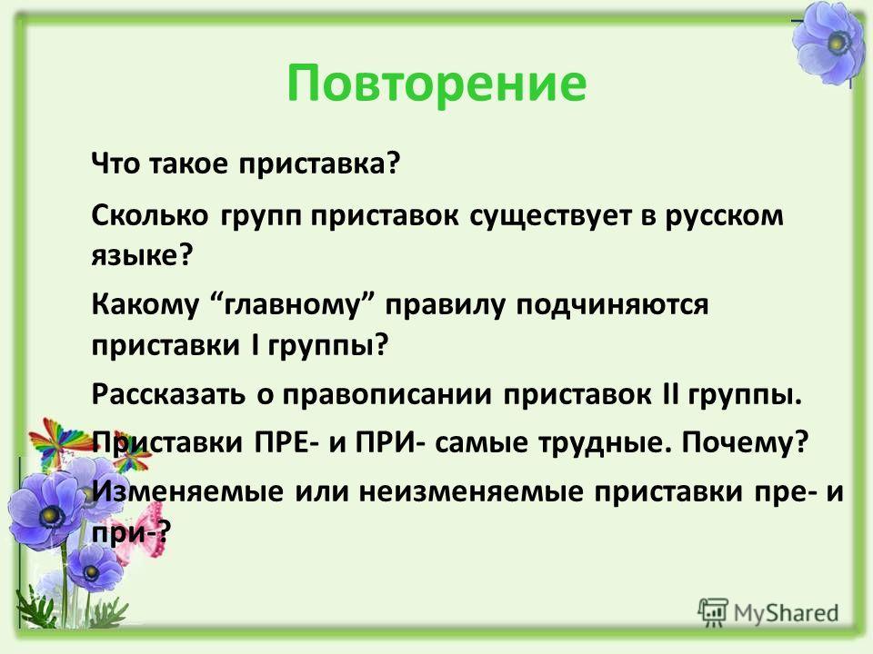 Повторение Что такое приставка? Сколько групп приставок существует в русском языке? Какому главному правилу подчиняются приставки I группы? Рассказать о правописании приставок II группы. Приставки ПРЕ- и ПРИ- самые трудные. Почему? Изменяемые или неи