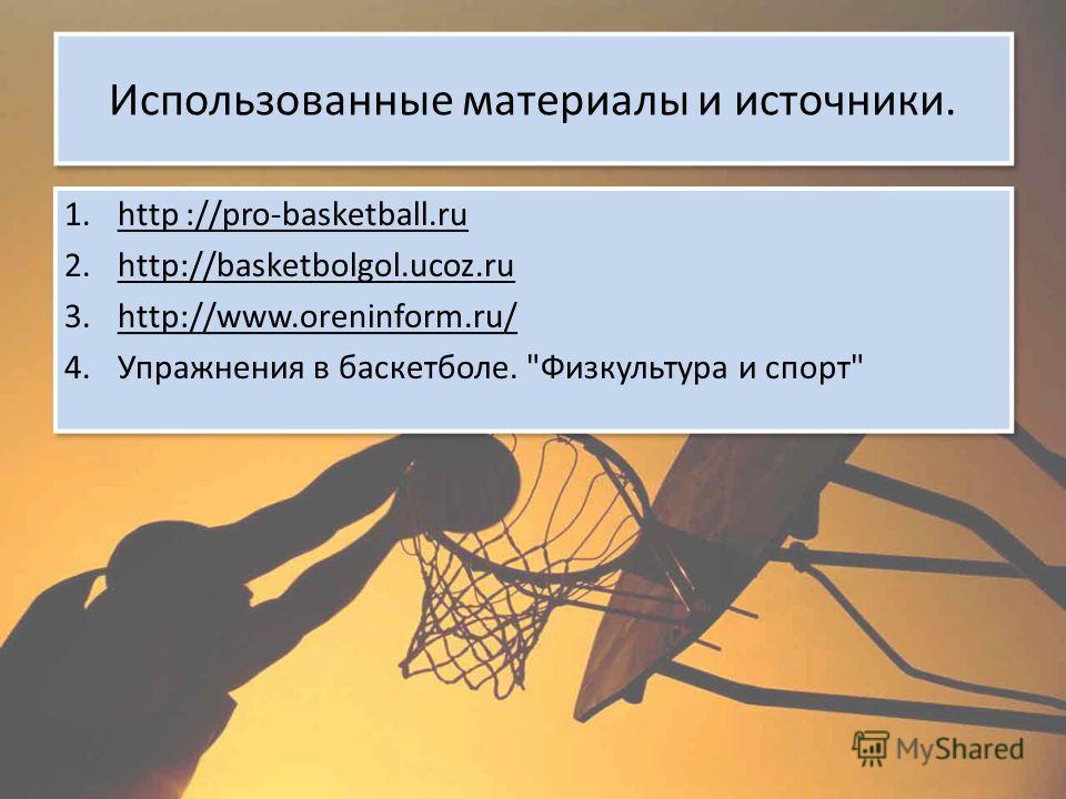 Использованные материалы и источники. 1.http ://pro-basketball.ru 2.http://basketbolgol.ucoz.ru 3.http://www.oreninform.ru/ 4.Упражнения в баскетболе.