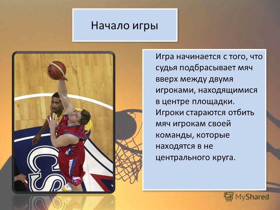 Начало игры Игра начинается с того, что судья подбрасывает мяч вверх между двумя игроками, находящимися в центре площадки. Игроки стараются отбить мяч игрокам своей команды, которые находятся в не центрального круга.