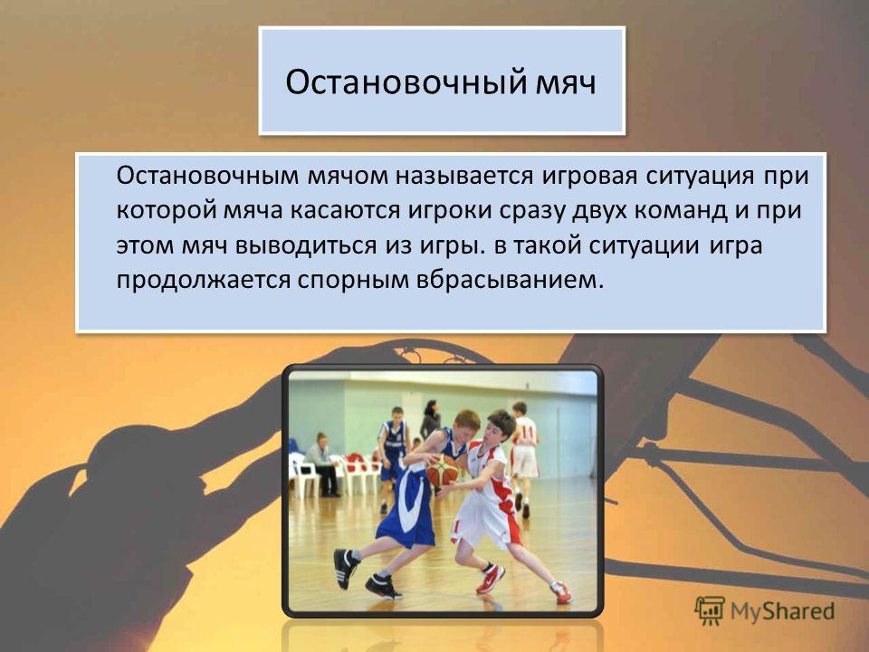 Остановочный мяч Остановочным мячом называется игровая ситуация при которой мяча касаются игроки сразу двух команд и при этом мяч выводиться из игры. в такой ситуации игра продолжается спорным вбрасыванием.