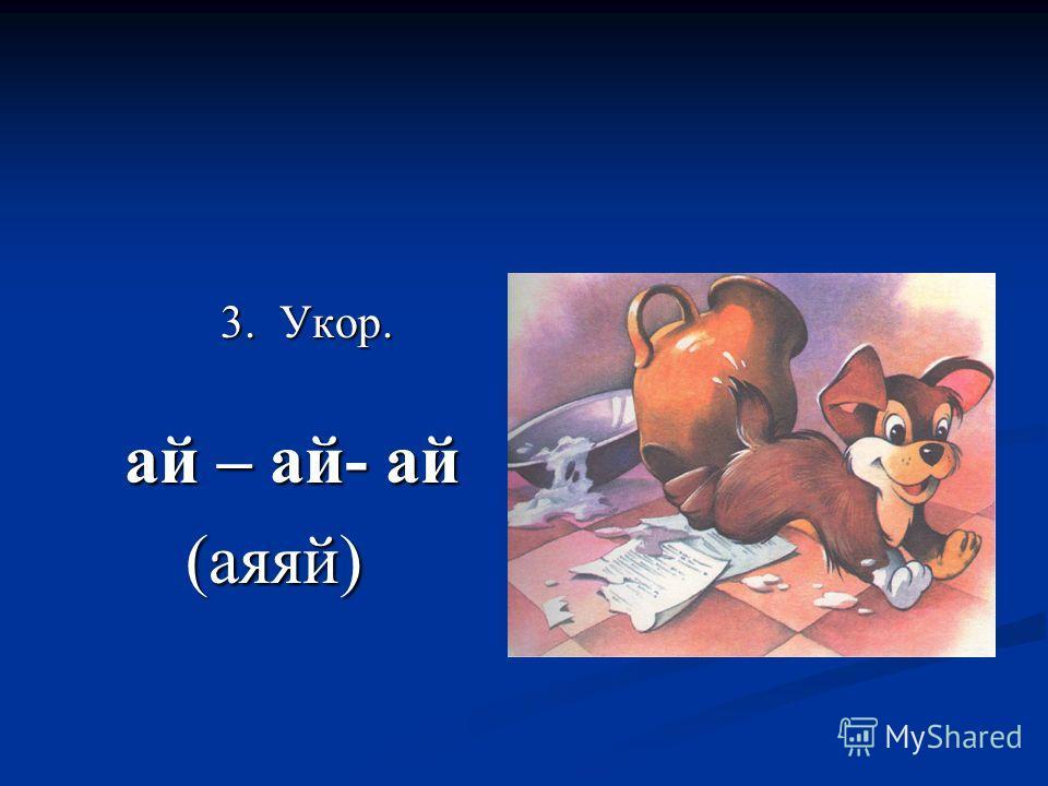 3. Укор. 3. Укор. ай – ай- ай ай – ай- ай (аяяй) (аяяй)
