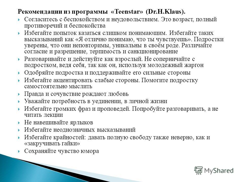 Рекомендации из программы «Teenstar» (Dr.H.Klaus). Согласитесь с беспокойством и неудовольствием. Это возраст, полный противоречий и беспокойства Избегайте попыток казаться слишком понимающим. Избегайте таких высказываний как «Я отлично понимаю, что