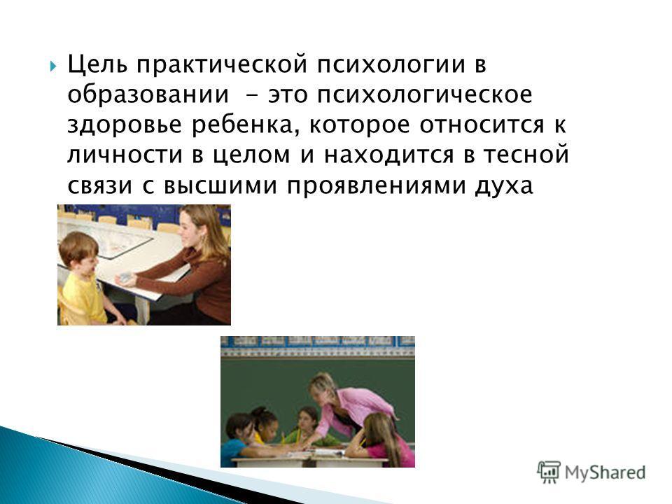 Цель практической психологии в образовании - это психологическое здоровье ребенка, которое относится к личности в целом и находится в тесной связи с высшими проявлениями духа