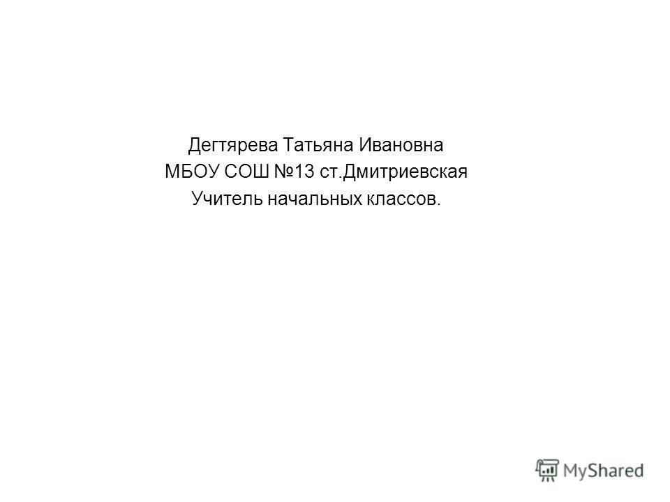 Дегтярева Татьяна Ивановна МБОУ СОШ 13 ст.Дмитриевская Учитель начальных классов.