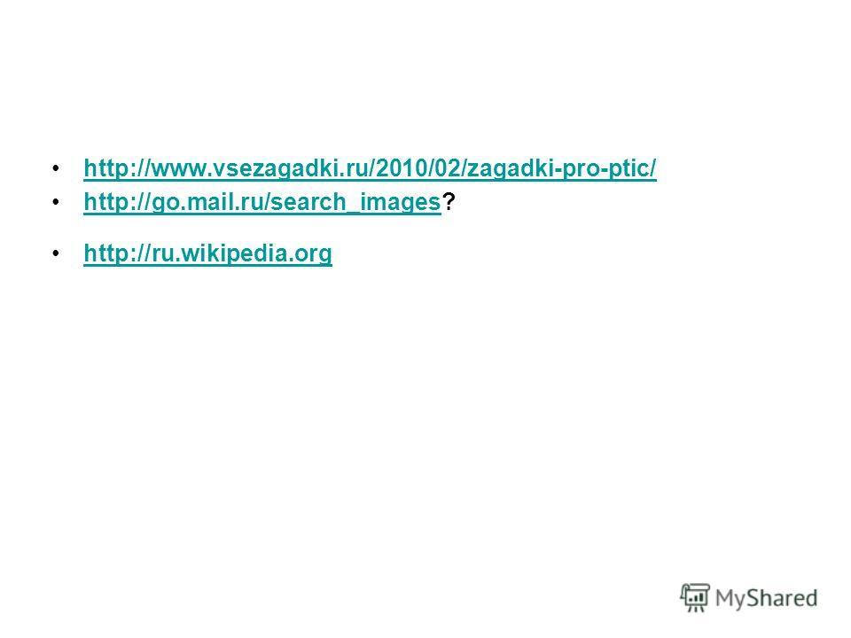 http://www.vsezagadki.ru/2010/02/zagadki-pro-ptic/ http://go.mail.ru/search_images?http://go.mail.ru/search_images http://ru.wikipedia.org
