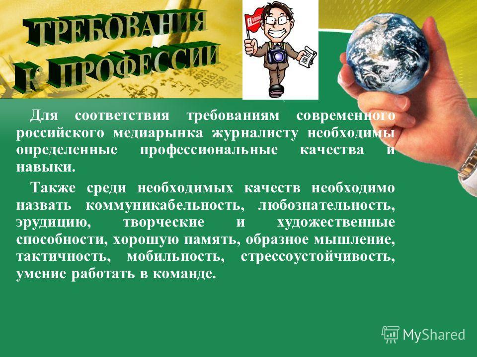 Для соответствия требованиям современного российского медиарынка журналисту необходимы определенные профессиональные качества и навыки. Также среди необходимых качеств необходимо назвать коммуникабельность, любознательность, эрудицию, творческие и ху