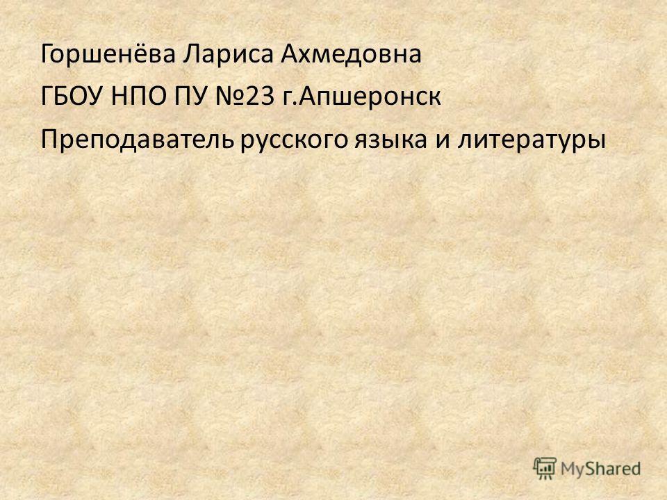Горшенёва Лариса Ахмедовна ГБОУ НПО ПУ 23 г.Апшеронск Преподаватель русского языка и литературы
