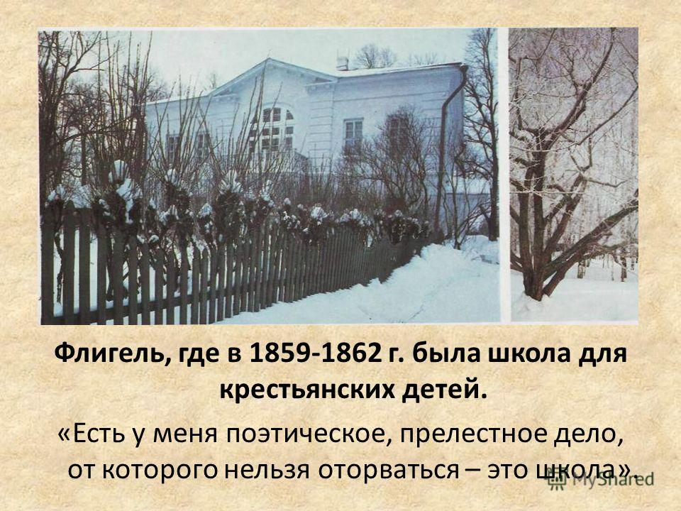 Флигель, где в 1859-1862 г. была школа для крестьянских детей. «Есть у меня поэтическое, прелестное дело, от которого нельзя оторваться – это школа».