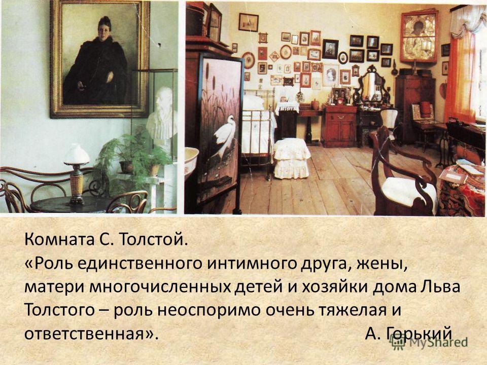 Комната С. Толстой. «Роль единственного интимного друга, жены, матери многочисленных детей и хозяйки дома Льва Толстого – роль неоспоримо очень тяжелая и ответственная».А. Горький