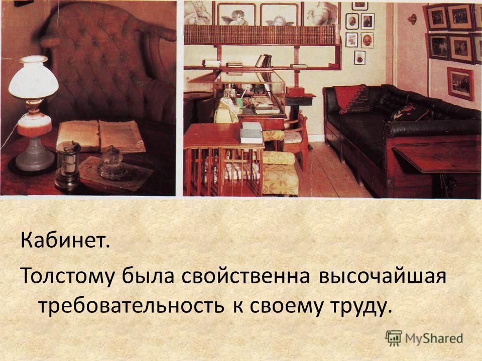 Кабинет. Толстому была свойственна высочайшая требовательность к своему труду.