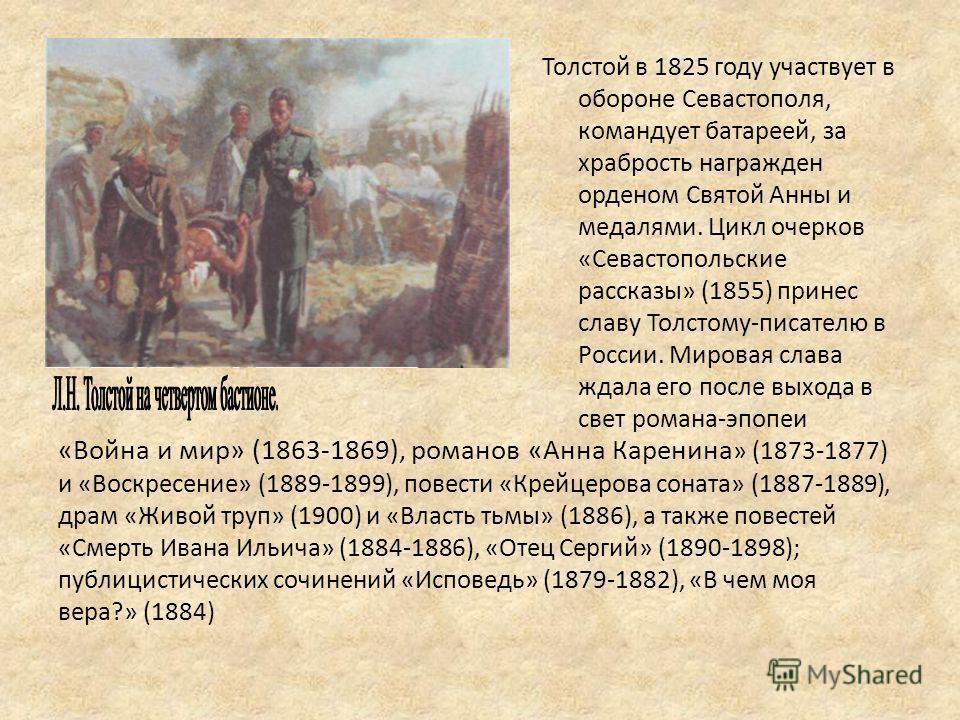 «Война и мир» (1863-1869), романов «Анна Каренина » (1873-1877) и «Воскресение» (1889-1899), повести «Крейцерова соната» (1887-1889), драм «Живой труп» (1900) и «Власть тьмы» (1886), а также повестей «Смерть Ивана Ильича» (1884-1886), «Отец Сергий» (