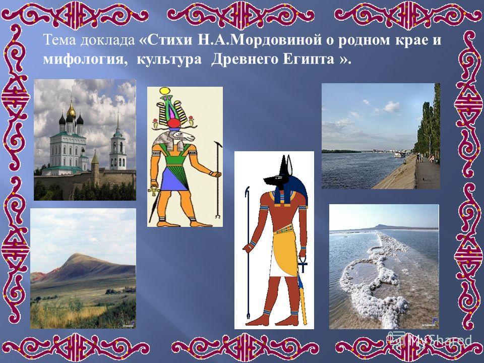 Тема доклада « Стихи Н. А. Мордовиной о родном крае и мифология, культура Древнего Египта ».