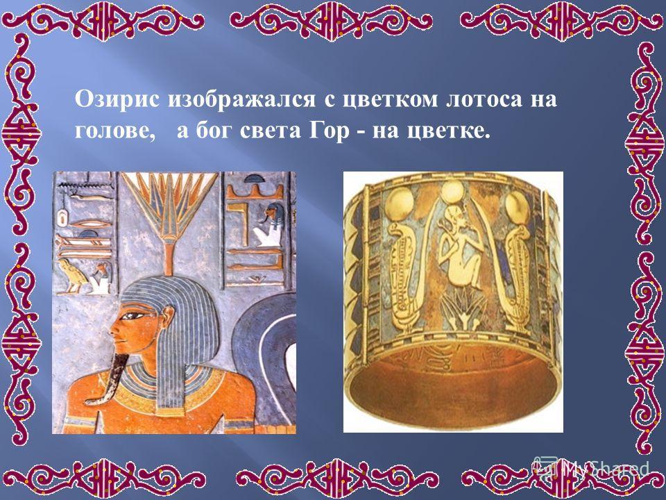Озирис изображался с цветком лотоса на голове, а бог света Гор - на цветке.