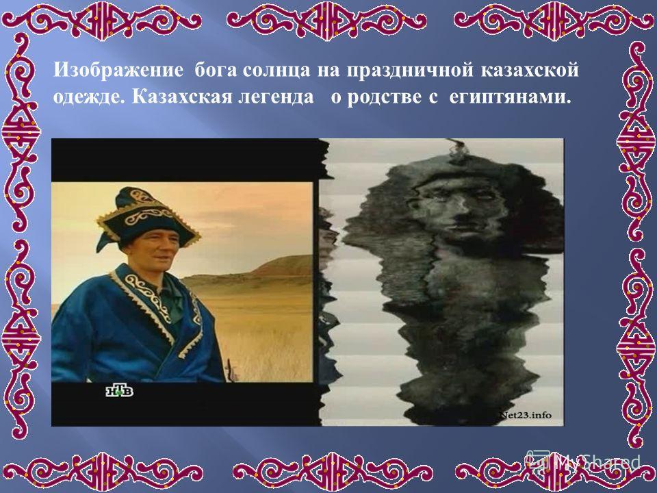 Изображение бога солнца на праздничной казахской одежде. Казахская легенда о родстве с египтянами.