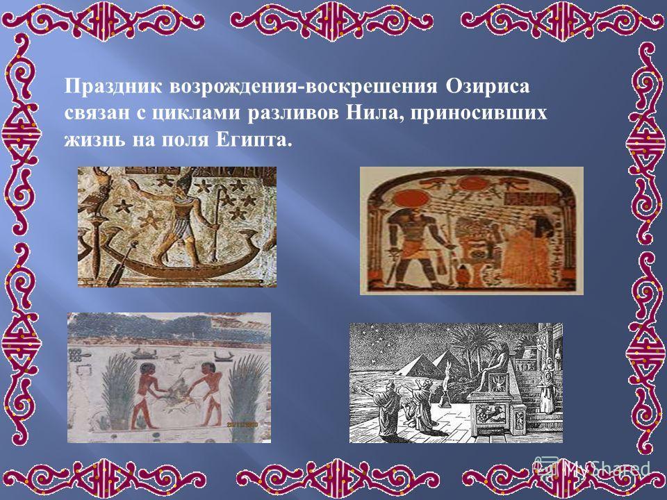 Праздник возрождения - воскрешения Озириса связан с циклами разливов Нила, приносивших жизнь на поля Египта.