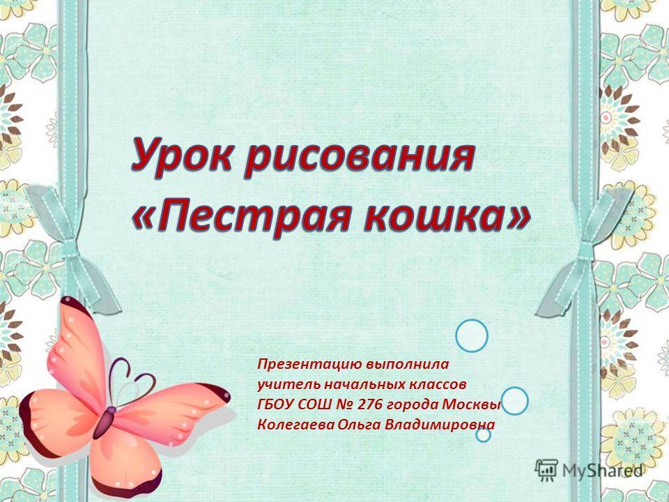 Презентацию выполнила учитель начальных классов ГБОУ СОШ 276 города Москвы Колегаева Ольга Владимировна