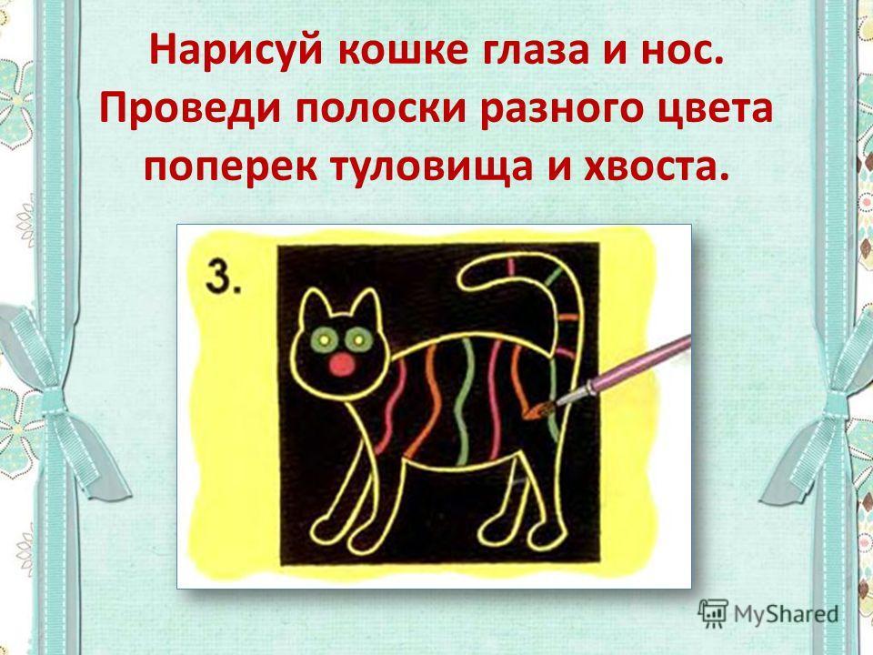 Нарисуй кошке глаза и нос. Проведи полоски разного цвета поперек туловища и хвоста.