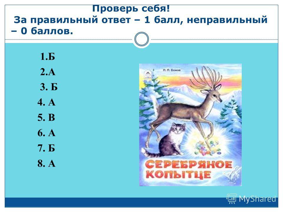 Проверь себя! За правильный ответ – 1 балл, неправильный – 0 баллов. 1.Б 2.А 3. Б 4. А 5. В 6. А 7. Б 8. А