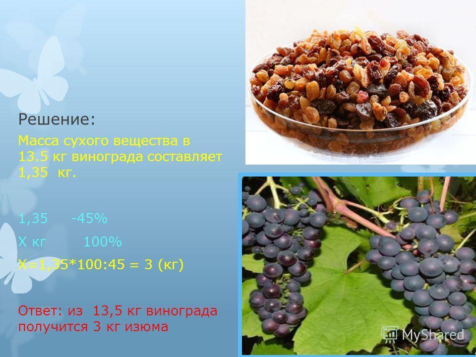Решение: Масса сухого вещества в 13.5 кг винограда составляет 1,35 кг. 1,35 -45% Х кг 100% Х=1,35*100:45 = 3 (кг) Ответ: из 13,5 кг винограда получится 3 кг изюма