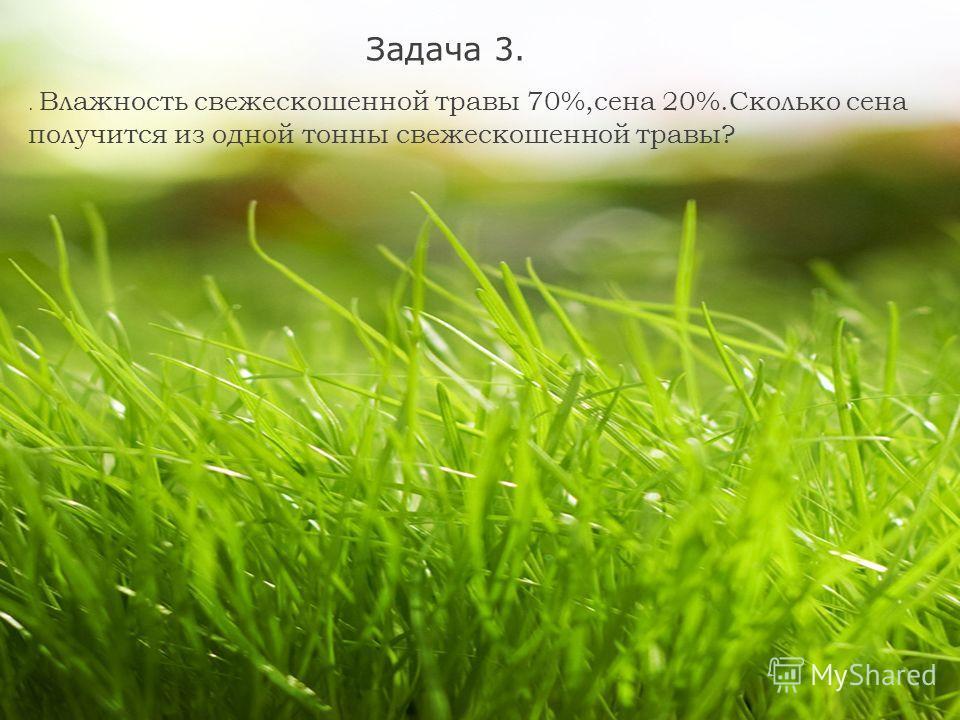 Задача 3.. Влажность свежескошенной травы 70%,сена 20%.Сколько сена получится из одной тонны свежескошенной травы?